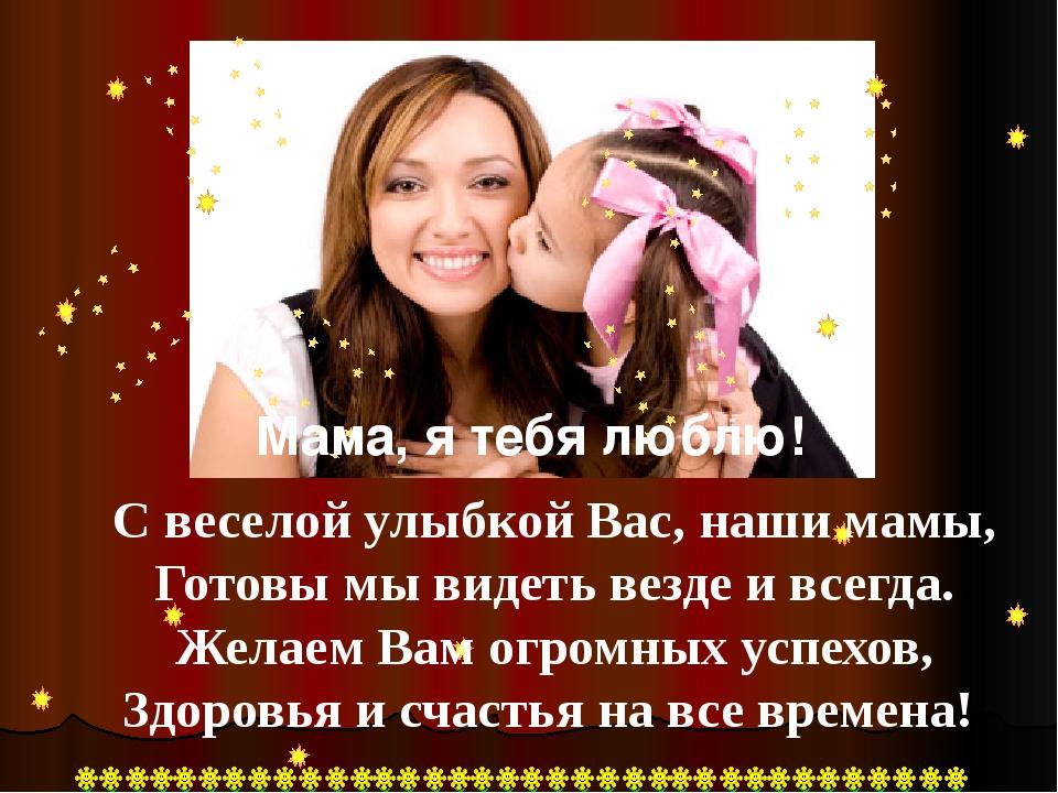С веселой улыбкой Вас, наши мамы, Готовы мы видеть везде и всегда. Желаем Вам...