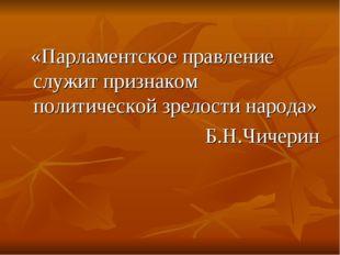 «Парламентское правление служит признаком политической зрелости народа» Б.Н.