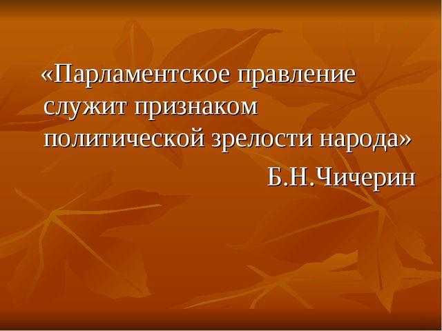 «Парламентское правление служит признаком политической зрелости народа» Б.Н....