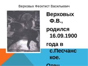 Верховых Ф.В., родился 16.09.1900 года в с.Песчанское. Отец, Василий Васильев