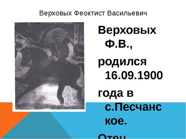 Верховых Ф.В., родился 16.09.1900 года в с.Песчанское. Отец, Василий Васильев...