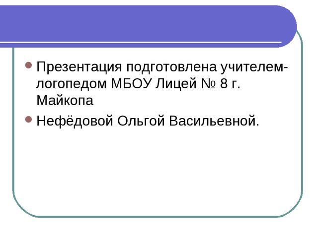Презентация подготовлена учителем-логопедом МБОУ Лицей № 8 г. Майкопа Нефёдов...
