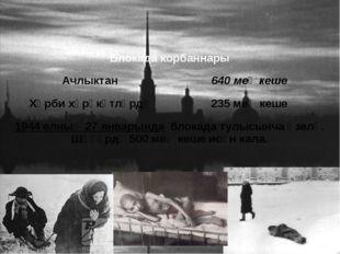 Блокада корбаннары Ачлыктан 640меңкеше Хәрби хәрәкәтләрдә 235меңкеше 1944елны