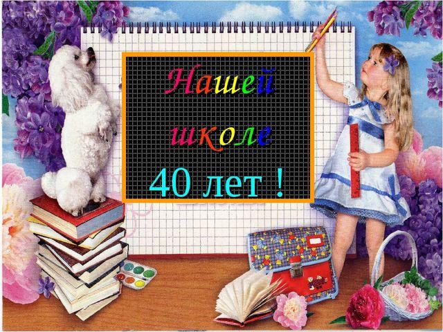 Нашей школе 40 лет !