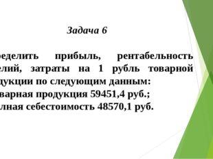 Задача 6  Определить прибыль, рентабельность изделий, затраты на 1 рубль тов