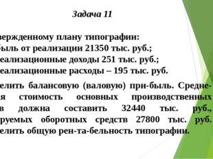 Задача 11  По утвержденному плану типографии: – прибыль от реализации 21350