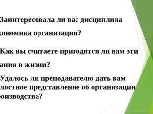 4. Заинтересовала ли вас дисциплина Экономика организации? 5. Как вы считаете