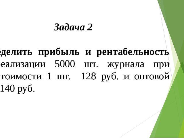 Задача 2  Определить прибыль и рентабельность от реализации 5000 шт. журнала...