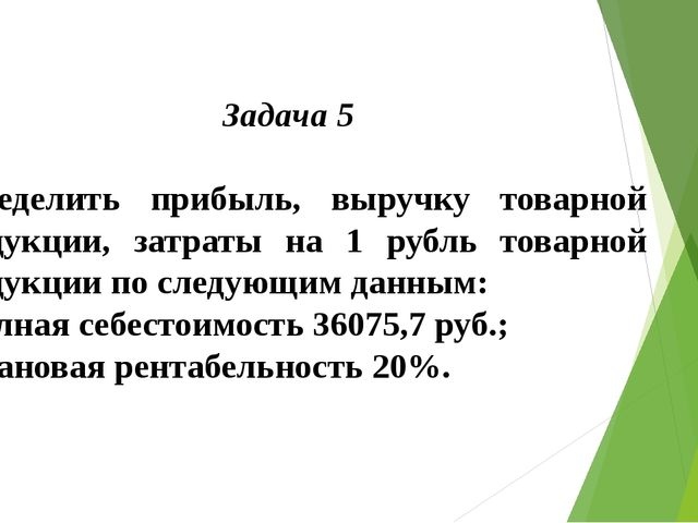 Задача 5  Определить прибыль, выручку товарной продукции, затраты на 1 рубль...
