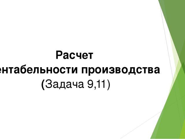 Расчет рентабельности производства (Задача 9,11)