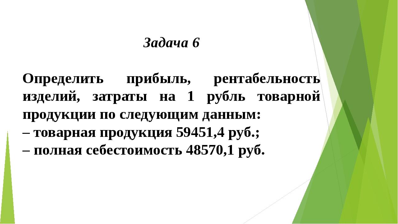 Задача 6  Определить прибыль, рентабельность изделий, затраты на 1 рубль тов...