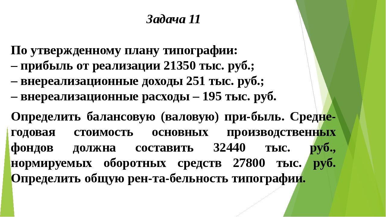 Задача 11  По утвержденному плану типографии: – прибыль от реализации 21350...