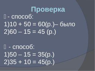 Проверка ǀ - способ: 10 + 50 = 60(р.)– было 60 – 15 = 45 (р.) ǁ - способ: 50