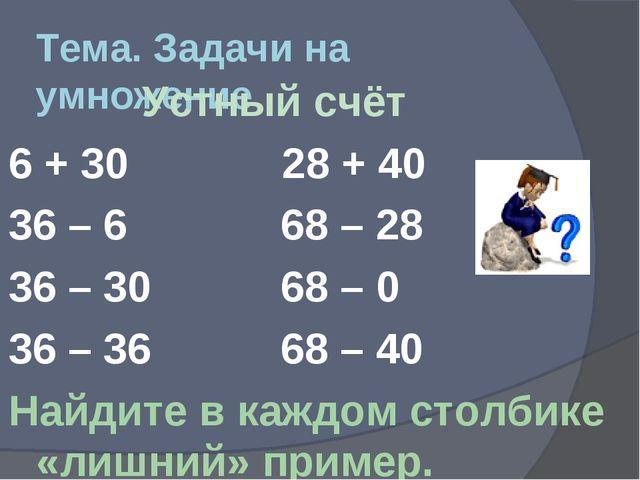 Тема. Задачи на умножение Устный счёт 6 + 30 28 + 40 36 – 6 68 – 28 36 – 30 6...