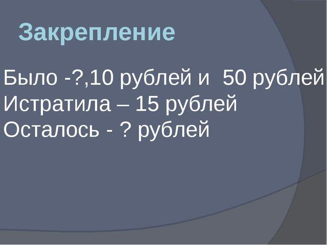 Закрепление Было -?,10 рублей и 50 рублей Истратила – 15 рублей Осталось - ?...