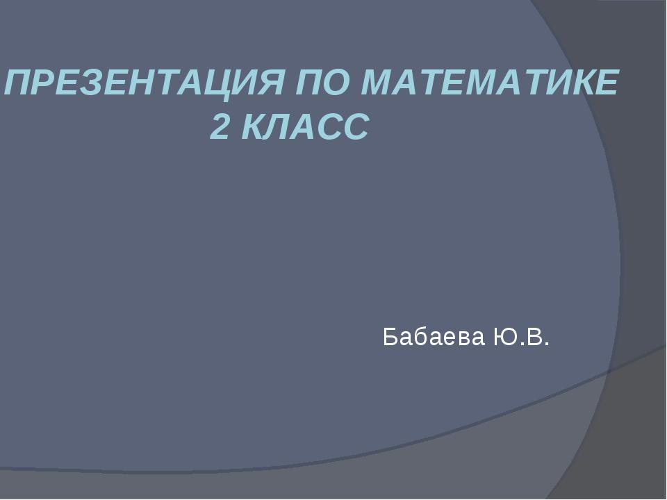 ПРЕЗЕНТАЦИЯ ПО МАТЕМАТИКЕ 2 КЛАСС Бабаева Ю.В.