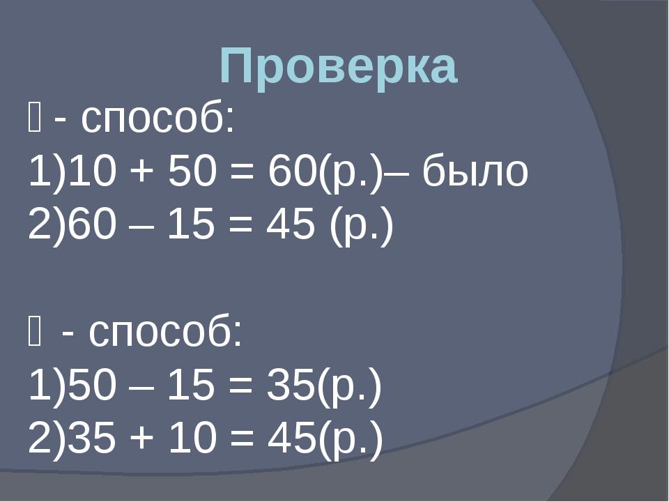 Проверка ǀ - способ: 10 + 50 = 60(р.)– было 60 – 15 = 45 (р.) ǁ - способ: 50...