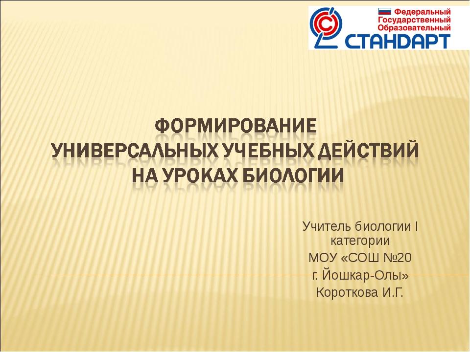 Учитель биологии I категории МОУ «СОШ №20 г. Йошкар-Олы» Короткова И.Г.