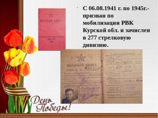 С 06.08.1941 г. по 1945г.-призван по мобилизации РВК Курской обл. и зачислен