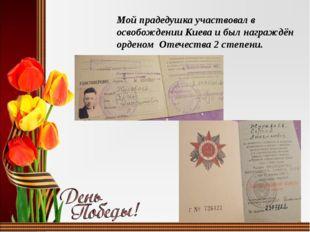 Мой прадедушка участвовал в освобождении Киева и был награждён орденом Отечес