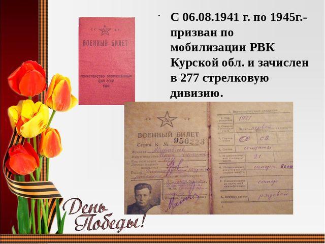 С 06.08.1941 г. по 1945г.-призван по мобилизации РВК Курской обл. и зачислен...