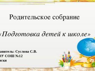 Родительское собрание «Подготовка детей к школе» Составитель: Суслова С.В. М