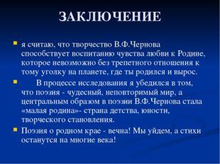 ЗАКЛЮЧЕНИЕ я считаю, что творчество В.Ф.Чернова способствует воспитанию чувст
