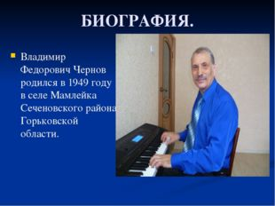 БИОГРАФИЯ. Владимир Федорович Чернов родился в 1949 году в селе Мамлейка Сече