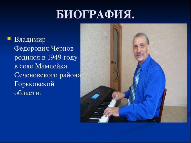 БИОГРАФИЯ. Владимир Федорович Чернов родился в 1949 году в селе Мамлейка Сече...