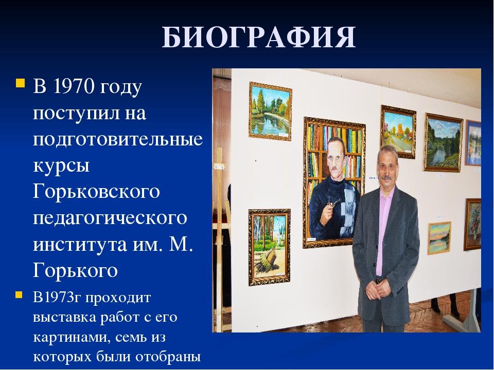 БИОГРАФИЯ В 1970 году поступил на подготовительные курсы Горьковского педаго...
