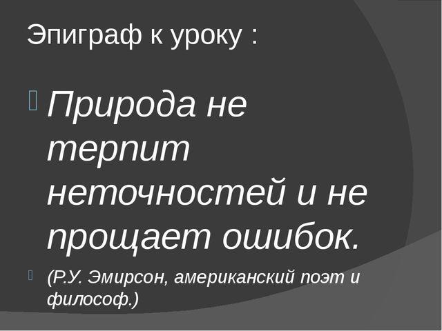 Эпиграф к уроку : Природа не терпит неточностей и не прощает ошибок. (Р.У. Эм...