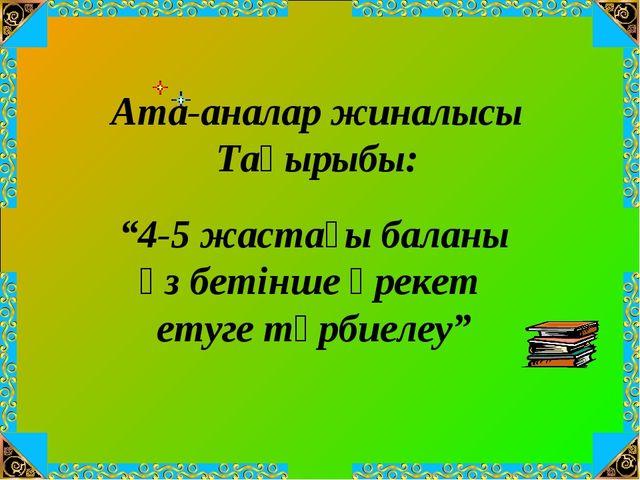 """Ата-аналар жиналысы Тақырыбы: """"4-5 жастағы баланы өз бетінше әрекет етуге тәр..."""