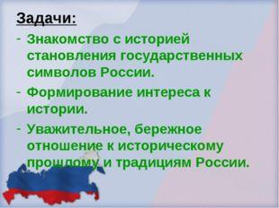 Задачи: Знакомство с историей становления государственных символов России. Фо