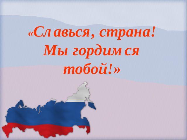 «Славься, страна! Мы гордимся тобой!»