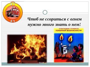 Чтоб не ссориться с огнем нужно много знать о нем!