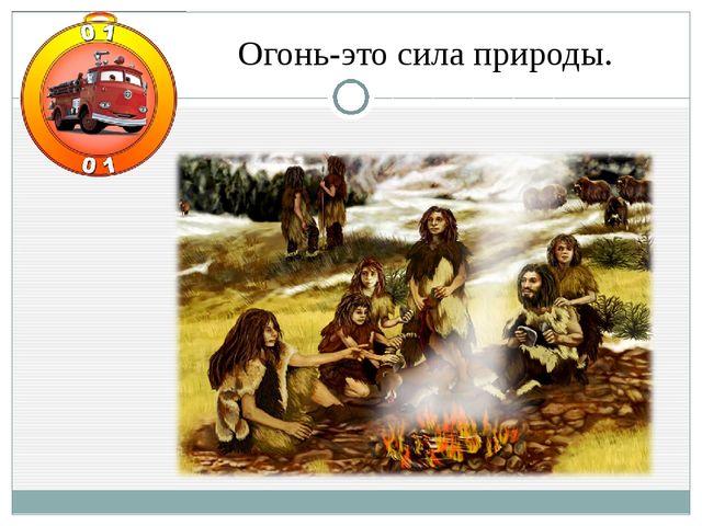 Огонь-это сила природы.