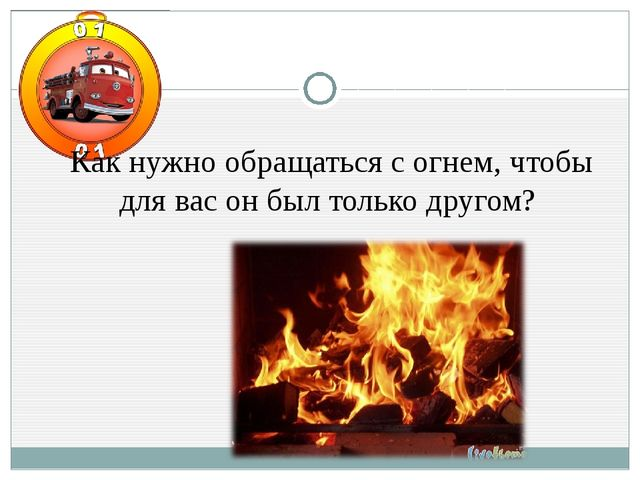 Как нужно обращаться с огнем, чтобы для вас он был только другом?