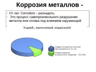 Коррозия металлов - От лат. Corrodere – разъедать; Это процесс самопроизвольн