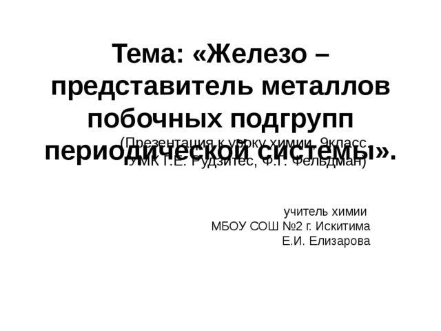 Тема: «Железо – представитель металлов побочных подгрупп периодической систем...
