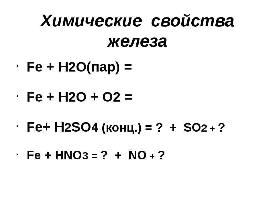 Химические свойства железа Fe + H2O(пар) = Fe + H2O + O2 = Fe+ Н2SO4 (конц.)...
