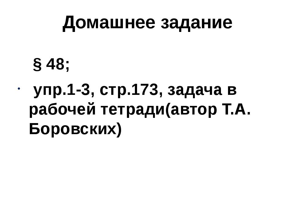 Домашнее задание § 48; упр.1-3, стр.173, задача в рабочей тетради(автор Т.А....