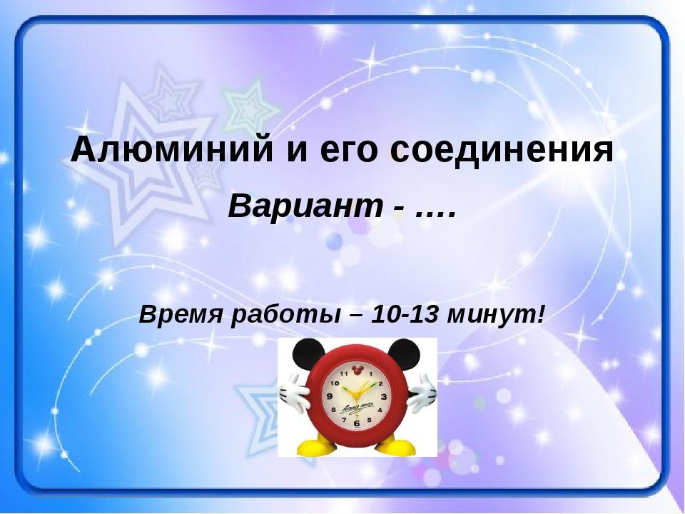 Алюминий и его соединения Вариант - …. Время работы – 10-13 минут!