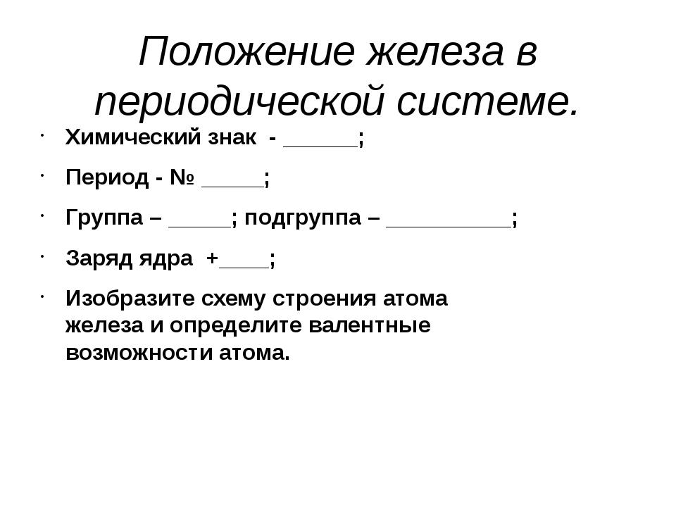 Положение железа в периодической системе. Химический знак - ______; Период -...