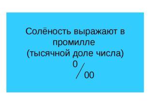 Солёность выражают в промилле (тысячной доле числа) 0 00