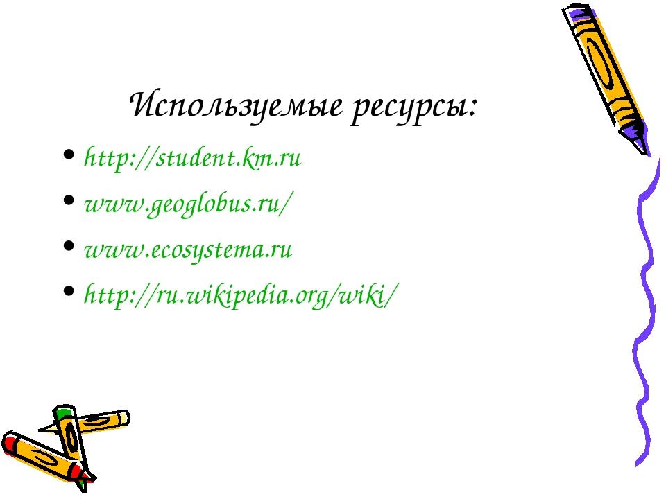 Используемые ресурсы: http://student.km.ru www.geoglobus.ru/ www.ecosystema.r...