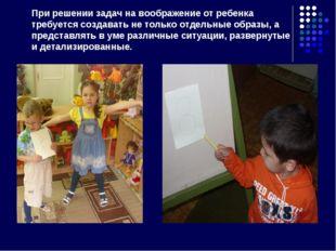 При решении задач на воображение от ребенка требуется создавать не только отд