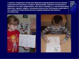 У ребенка, владеющего внешними формами моделирования (использование схематиче