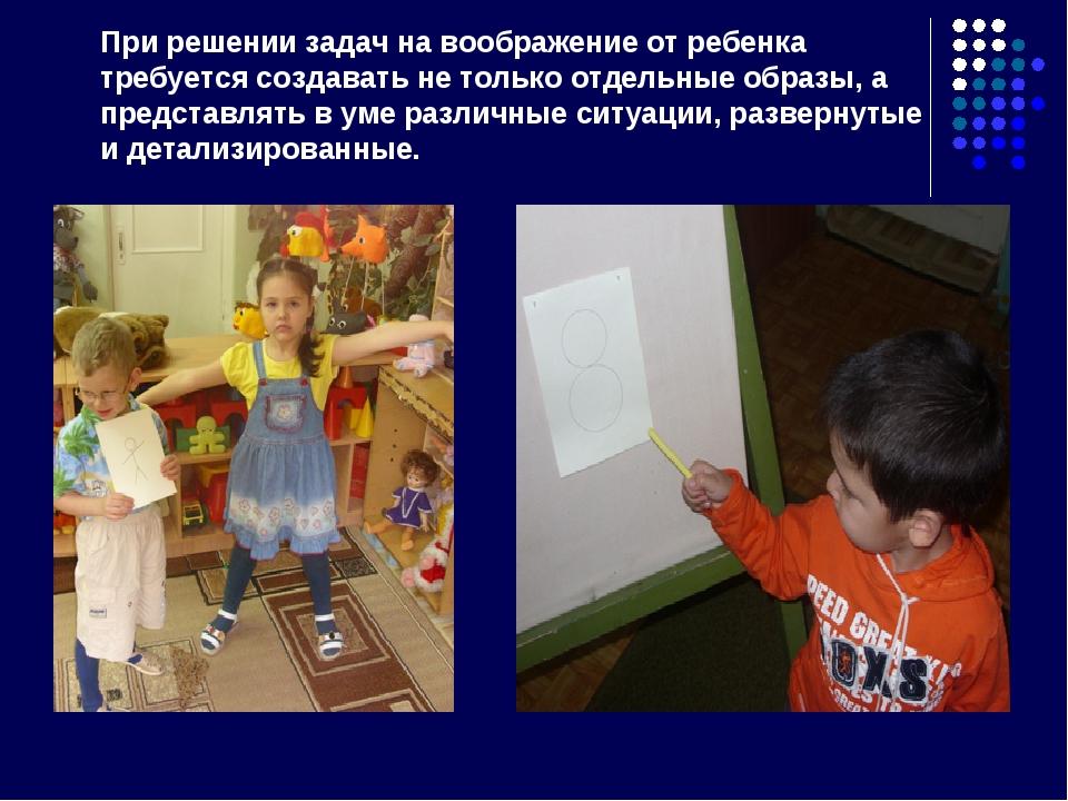 При решении задач на воображение от ребенка требуется создавать не только отд...