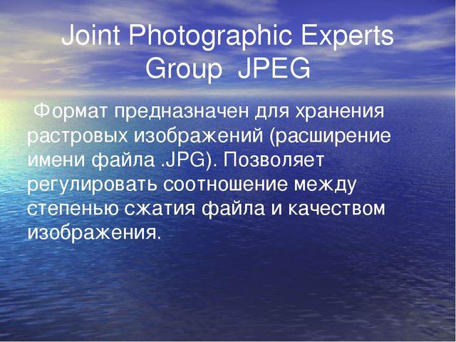 Joint Photographic Experts Group JPEG Формат предназначен для хранения растро...