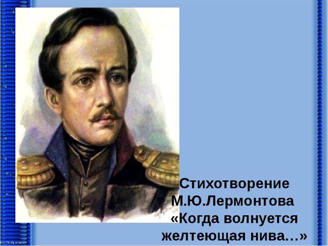 Стихотворение М.Ю.Лермонтова «Когда волнуется желтеющая нива…»